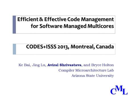 CML Efficient & Effective Code Management for Software Managed Multicores CODES+ISSS 2013, Montreal, Canada Ke Bai, Jing Lu, Aviral Shrivastava, and Bryce.