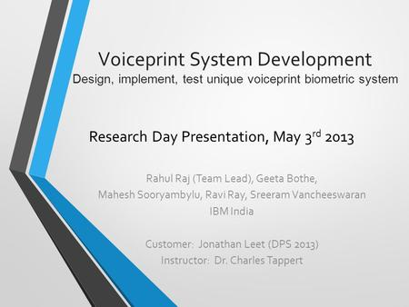 Voiceprint System Development Design, implement, test unique voiceprint biometric system Research Day Presentation, May 3 rd 2013 Rahul Raj (Team Lead),