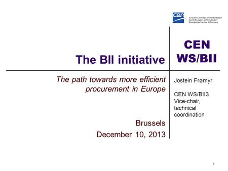 CEN WS/BII The BII initiative The path towards more efficient procurement in Europe Brussels December 10, 2013 1 Jostein Frømyr CEN WS/BII3 Vice-chair,