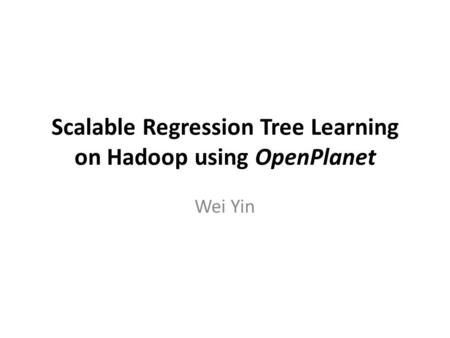 Scalable Regression Tree Learning on Hadoop using OpenPlanet Wei Yin.