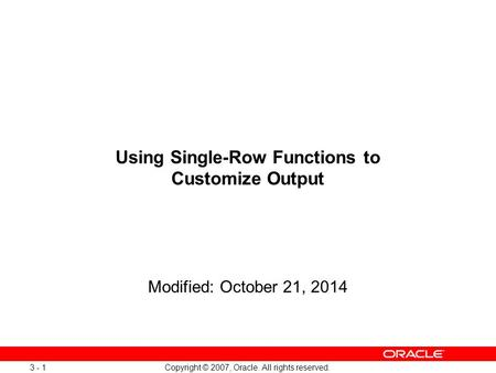 Copyright © 2007, Oracle. All rights reserved. 3 - 1 Using Single-Row Functions to Customize Output Modified: October 21, 2014.