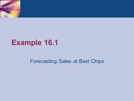 Example 16.1 Forecasting Sales at Best Chips. Thomson/South-Western 2007 © South-Western/Cengage Learning © 2009Practical Management Science, Revised.