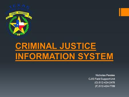 CRIMINAL JUSTICE INFORMATION SYSTEM Nicholas Perales CJIS Field Support Unit (O) 512-424-2478 (F) 512-424-7789.
