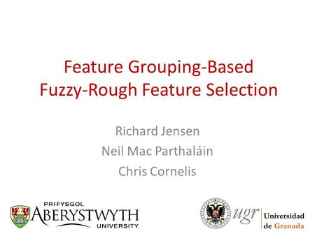 Feature Grouping-Based Fuzzy-Rough Feature Selection Richard Jensen Neil Mac Parthaláin Chris Cornelis.