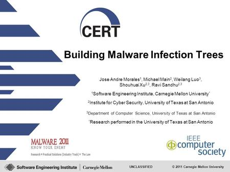UNCLASSIFIED © 2011 Carnegie Mellon University Building Malware Infection Trees Jose Andre Morales 1, Michael Main 2, Weilang Luo 3, Shouhuai Xu 2,3, Ravi.