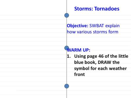 Objective: SWBAT explain how various storms form WARM UP: 1.Using page 46 of the little blue book, DRAW the symbol for each weather front Storms: Tornadoes.