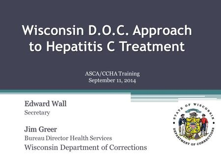 Wisconsin D.O.C. Approach to Hepatitis C Treatment Edward Wall Secretary Jim Greer Bureau Director Health Services Wisconsin Department of Corrections.
