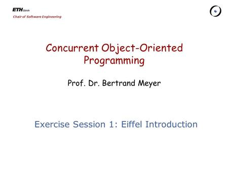 Chair of Software Engineering Concurrent Object-Oriented Programming Prof. Dr. Bertrand Meyer Exercise Session 1: Eiffel Introduction.