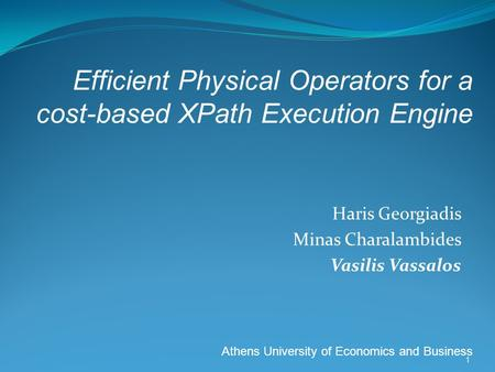 Haris Georgiadis Minas Charalambides Vasilis Vassalos Athens University of Economics and Business 1 Efficient Physical Operators for a cost-based XPath.