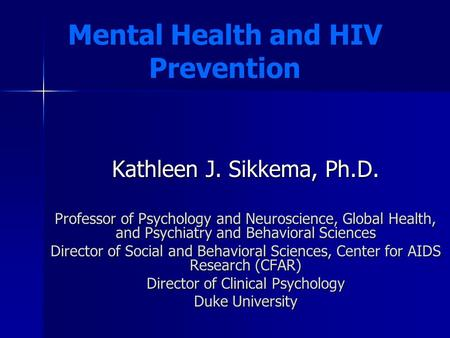 Kathleen J. Sikkema, Ph.D. Professor of Psychology and Neuroscience, Global Health, and Psychiatry and Behavioral Sciences Director of Social and Behavioral.