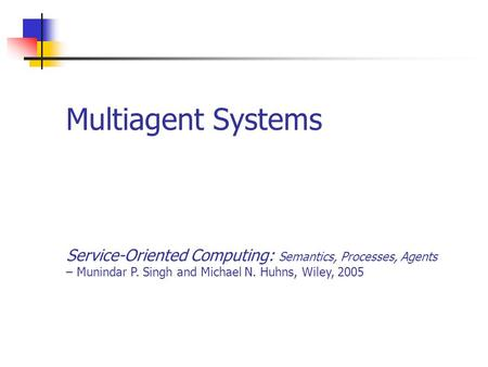 Multiagent Systems Service-Oriented Computing: Semantics, Processes, Agents – Munindar P. Singh and Michael N. Huhns, Wiley, 2005.