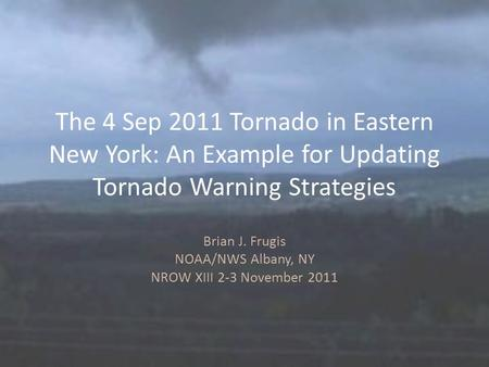 The 4 Sep 2011 Tornado in Eastern New York: An Example for Updating Tornado Warning Strategies Brian J. Frugis NOAA/NWS Albany, NY NROW XIII 2-3 November.