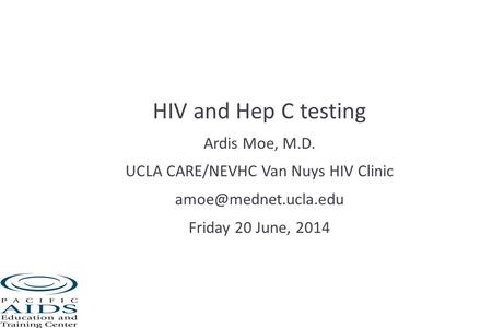 HIV and Hep C testing Ardis Moe, M.D. UCLA CARE/NEVHC Van Nuys HIV Clinic Friday 20 June, 2014.