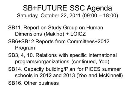 SB+FUTURE SSC Agenda Saturday, October 22, 2011 (09:00 – 18:00) SB11. Report on Study Group on Human Dimensions (Makino) + LOICZ SB6+SB12 Reports from.