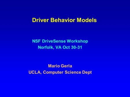Driver Behavior Models NSF DriveSense Workshop Norfolk, VA Oct 30-31 Mario Gerla UCLA, Computer Science Dept.
