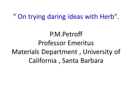 On trying daring ideas with Herb. P.M.Petroff Professor Emeritus Materials Department, University of California, Santa Barbara.