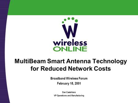 MultiBeam Smart Antenna Technology for Reduced Network Costs Broadband Wireless Forum February 18, 2001 Dan Castellano VP Operations and Manufacturing.