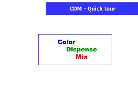 CDM - Quick tour Color Dispense Mix. CDM - Quick tour Welcome in the CDM Quick tour ! It presents you main functions and basic usage of the software.