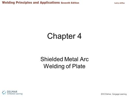 © 2012 Delmar, Cengage Learning Chapter 4 Shielded Metal Arc Welding of Plate.