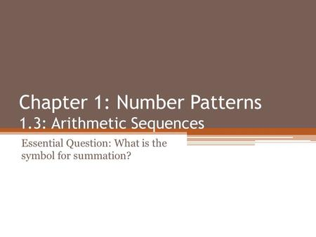 Chapter 1: Number Patterns 1.3: Arithmetic Sequences Essential Question: What is the symbol for summation?