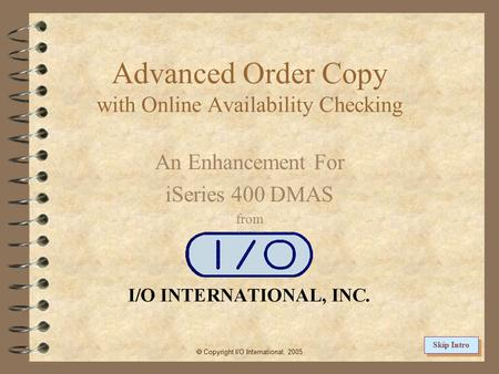Advanced Order Copy with Online Availability Checking An Enhancement For iSeries 400 DMAS from  Copyright I/O International, 2005 Skip Intro.