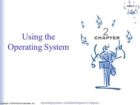 Slide 2-1 Copyright © 2004 Pearson Education, Inc. Operating Systems: A Modern Perspective, Chapter 2 Using the Operating System 2.
