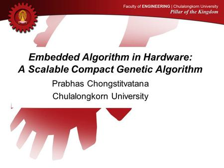 Embedded Algorithm in Hardware: A Scalable Compact Genetic Algorithm Prabhas Chongstitvatana Chulalongkorn University.