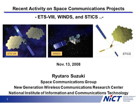 1 Recent Activity on Space Communications Projects - ETS-VIII, WINDS, and STICS..- WINDSETS-VIII Nov. 13, 2008 Ryutaro Suzuki Space Communications Group.