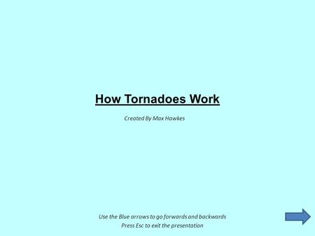 How Tornadoes Work Created By Max Hawkes Use the Blue arrows to go forwards and backwards Press Esc to exit the presentation.