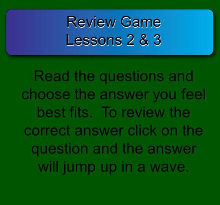 Review Game Lessons 2 & 3 Review Game Lessons 2 & 3 Read the questions and choose the answer you feel best fits. To review the correct answer click on.