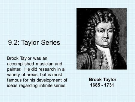 Brook Taylor 1685 - 1731 9.2: Taylor Series Brook Taylor was an accomplished musician and painter. He did research in a variety of areas, but is most famous.