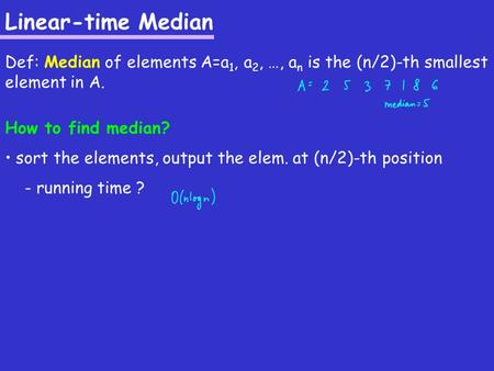 Linear-time Median Def: Median of elements A=a 1, a 2, …, a n is the (n/2)-th smallest element in A. How to find median? sort the elements, output the.