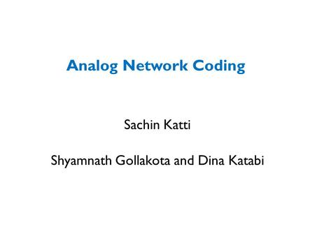 Analog Network Coding Sachin Katti Shyamnath Gollakota and Dina Katabi.