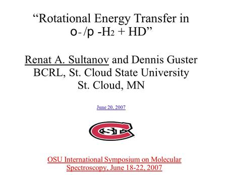 """Rotational Energy Transfer in o - / p -H 2 + HD"" Renat A. Sultanov and Dennis Guster BCRL, St. Cloud State University St. Cloud, MN June 20, 2007 OSU."