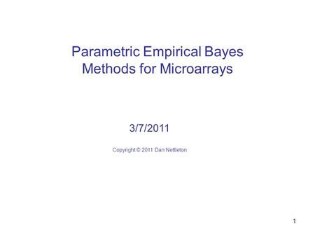 1 Parametric Empirical Bayes Methods for Microarrays 3/7/2011 Copyright © 2011 Dan Nettleton.