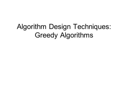 Algorithm Design Techniques: Greedy Algorithms. Introduction Algorithm Design Techniques –Design of algorithms –Algorithms commonly used to solve problems.
