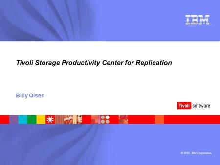 © 2010 IBM Corporation ® Tivoli Storage Productivity Center for Replication Billy Olsen.