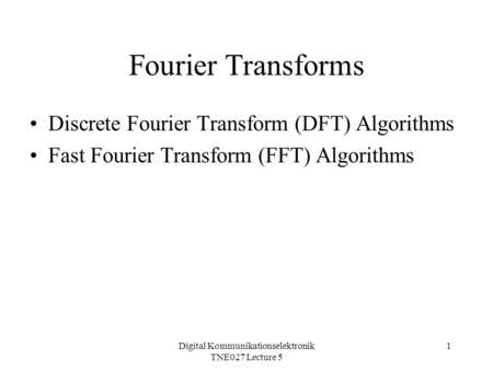 Digital Kommunikationselektronik TNE027 Lecture 5 1 Fourier Transforms Discrete Fourier Transform (DFT) Algorithms Fast Fourier Transform (FFT) Algorithms.