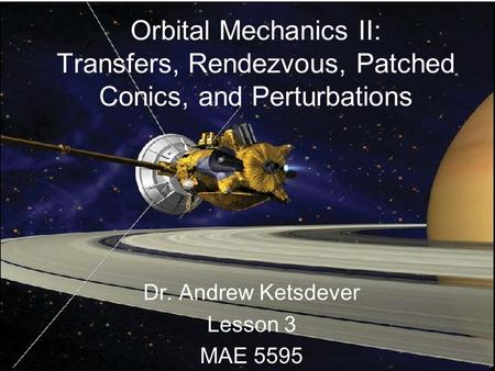Orbital Mechanics II: Transfers, Rendezvous, Patched Conics, and Perturbations Dr. Andrew Ketsdever Lesson 3 MAE 5595.