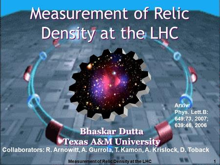 Measurement of Relic Density at the LHC1 Bhaskar Dutta Texas A&M University Bhaskar Dutta Texas A&M University Measurement of Relic Density at the LHC.