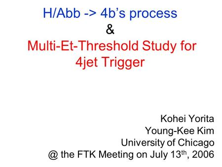 H/Abb -> 4b's process & Multi-Et-Threshold Study for 4jet Trigger Kohei Yorita Young-Kee Kim University of the FTK Meeting on July 13 th, 2006.