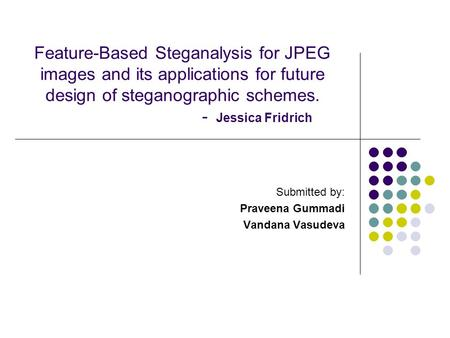 Feature-Based Steganalysis for JPEG images and its applications for future design of steganographic schemes. - Jessica Fridrich Submitted by: Praveena.