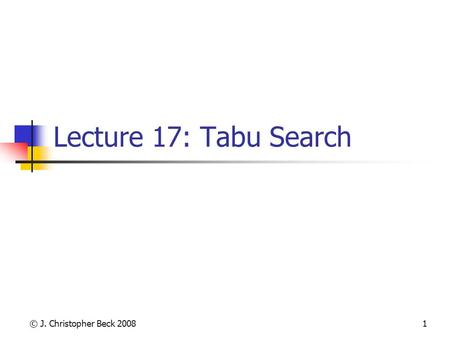 © J. Christopher Beck 20081 Lecture 17: Tabu Search.