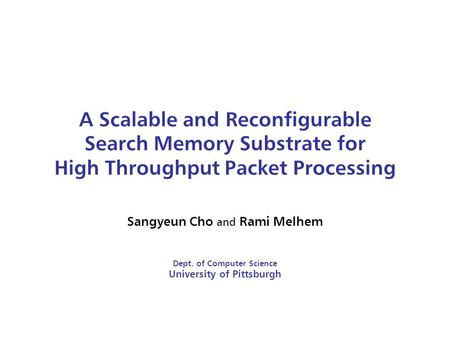 A Scalable and Reconfigurable Search Memory Substrate for High Throughput Packet Processing Sangyeun Cho and Rami Melhem Dept. of Computer Science University.
