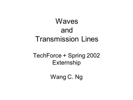 Waves and Transmission Lines TechForce + Spring 2002 Externship Wang C. Ng.