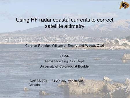 Using HF radar coastal currents to correct satellite altimetry Carolyn Roesler, William J. Emery and Waqas Qazi CCAR Aerospace Eng. Sci. Dept. University.