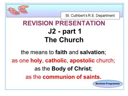 St. Cuthbert's R.E. Department Revision Programme REVISION PRESENTATION J2 - part 1 The Church the means to faith and salvation; as one holy, catholic,