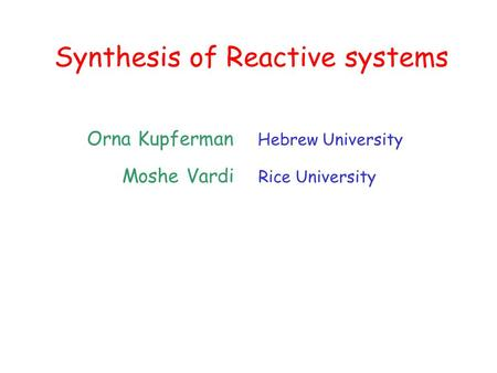 Synthesis of Reactive systems Orna Kupferman Hebrew University Moshe Vardi Rice University.