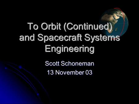 To <strong>Orbit</strong> (Continued) and Spacecraft Systems Engineering Scott Schoneman 13 November 03.