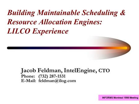INFORMS Montreal 1998 Meeting Building Maintainable Scheduling & Resource Allocation Engines: LILCO Experience Jacob Feldman, IntelEngine, CTO Phone: (732)